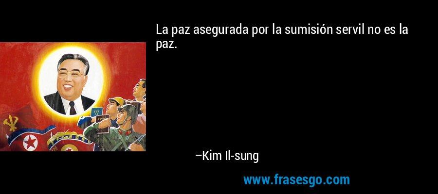 La paz asegurada por la sumisión servil no es la paz. – Kim Il-sung