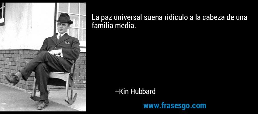 La paz universal suena ridículo a la cabeza de una familia media. – Kin Hubbard