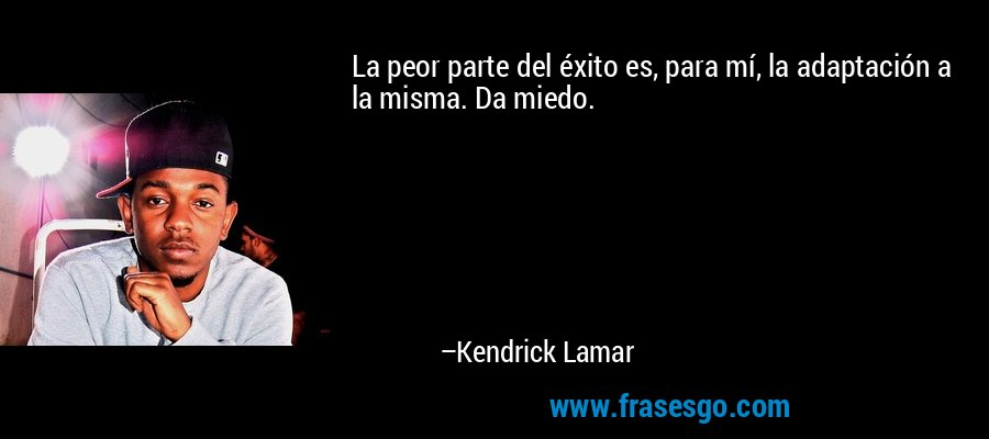 La peor parte del éxito es, para mí, la adaptación a la misma. Da miedo. – Kendrick Lamar