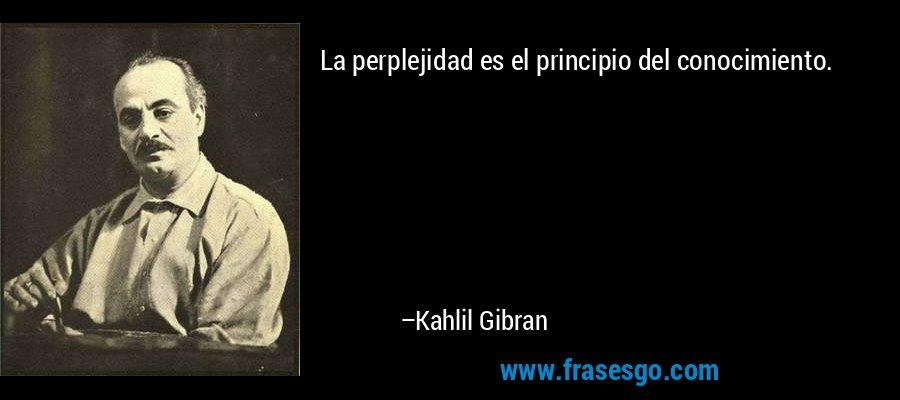La perplejidad es el principio del conocimiento. – Kahlil Gibran