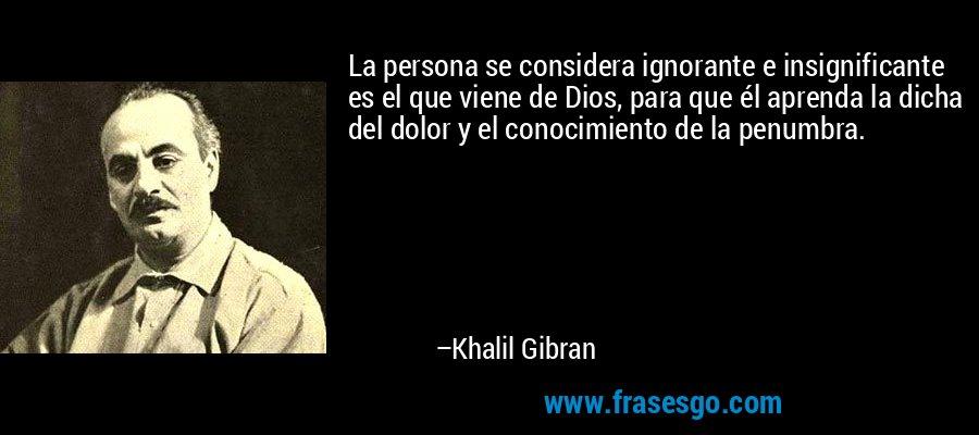 La persona se considera ignorante e insignificante es el que viene de Dios, para que él aprenda la dicha del dolor y el conocimiento de la penumbra. – Khalil Gibran