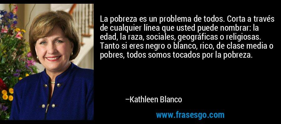 La pobreza es un problema de todos. Corta a través de cualquier línea que usted puede nombrar: la edad, la raza, sociales, geográficas o religiosas. Tanto si eres negro o blanco, rico, de clase media o pobres, todos somos tocados por la pobreza. – Kathleen Blanco