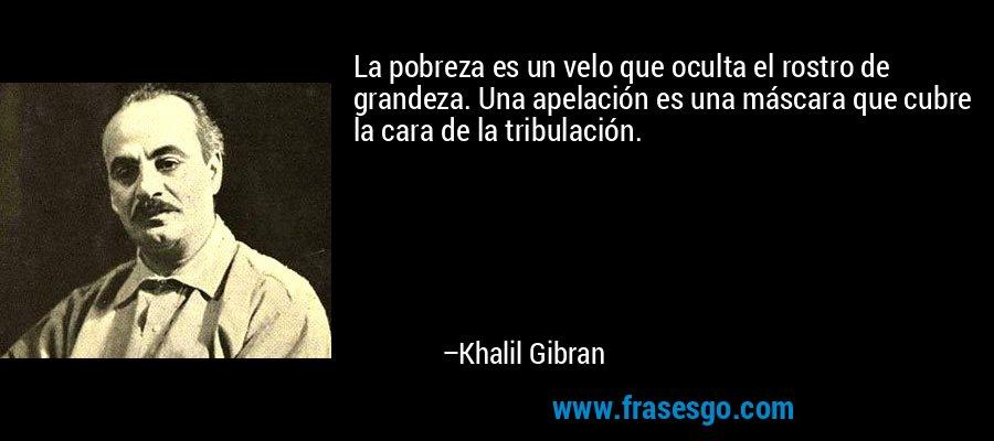 La pobreza es un velo que oculta el rostro de grandeza. Una apelación es una máscara que cubre la cara de la tribulación. – Khalil Gibran
