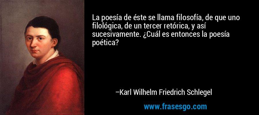 La poesía de éste se llama filosofía, de que uno filológica, de un tercer retórica, y así sucesivamente. ¿Cuál es entonces la poesía poética? – Karl Wilhelm Friedrich Schlegel
