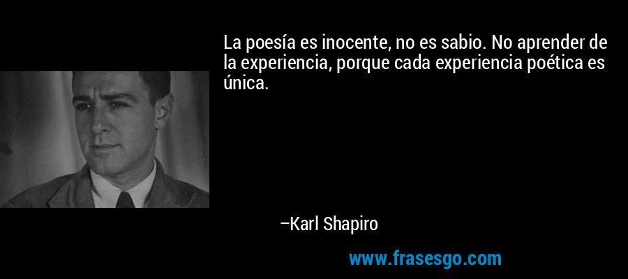 La poesía es inocente, no es sabio. No aprender de la experiencia, porque cada experiencia poética es única. – Karl Shapiro