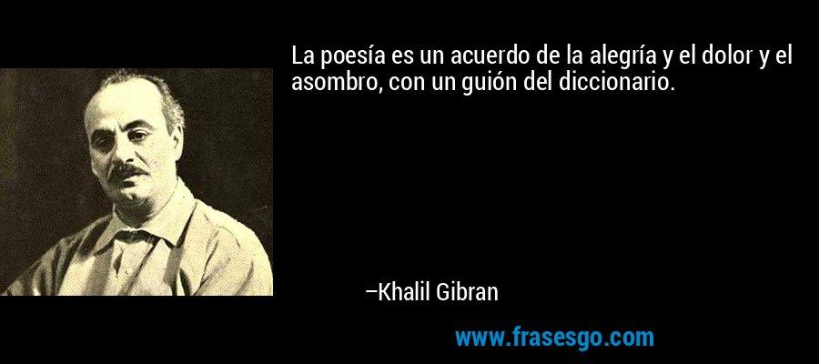 La poesía es un acuerdo de la alegría y el dolor y el asombro, con un guión del diccionario. – Khalil Gibran