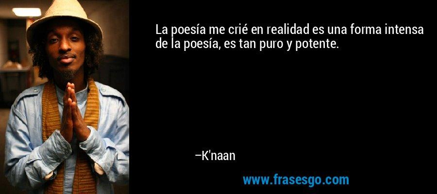La poesía me crié en realidad es una forma intensa de la poesía, es tan puro y potente. – K'naan