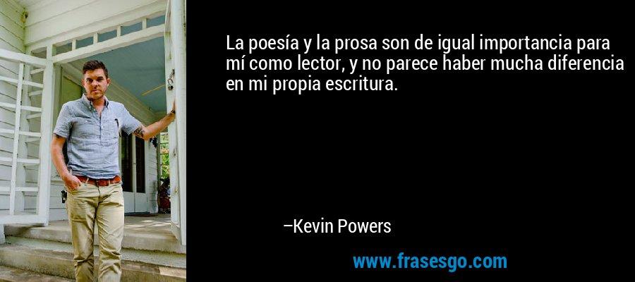 La poesía y la prosa son de igual importancia para mí como lector, y no parece haber mucha diferencia en mi propia escritura. – Kevin Powers
