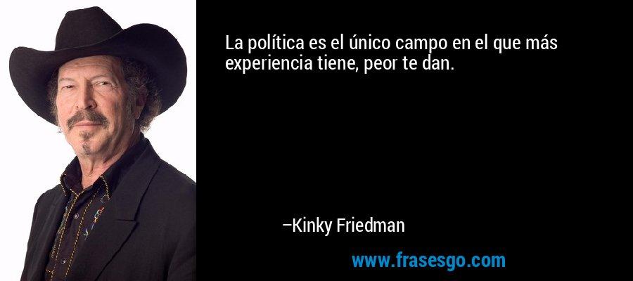 La política es el único campo en el que más experiencia tiene, peor te dan. – Kinky Friedman