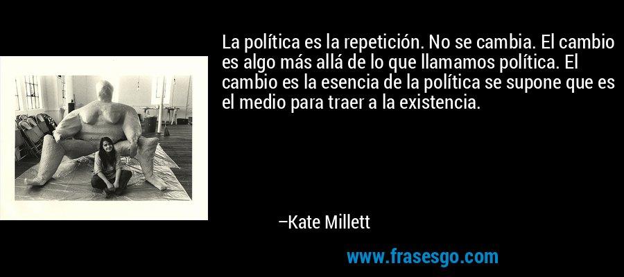 La política es la repetición. No se cambia. El cambio es algo más allá de lo que llamamos política. El cambio es la esencia de la política se supone que es el medio para traer a la existencia. – Kate Millett