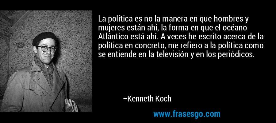 La política es no la manera en que hombres y mujeres están ahí, la forma en que el océano Atlántico está ahí. A veces he escrito acerca de la política en concreto, me refiero a la política como se entiende en la televisión y en los periódicos. – Kenneth Koch