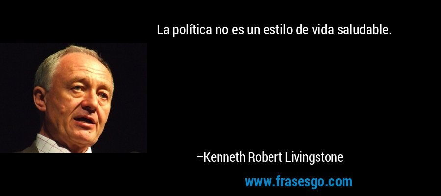 La política no es un estilo de vida saludable. – Kenneth Robert Livingstone