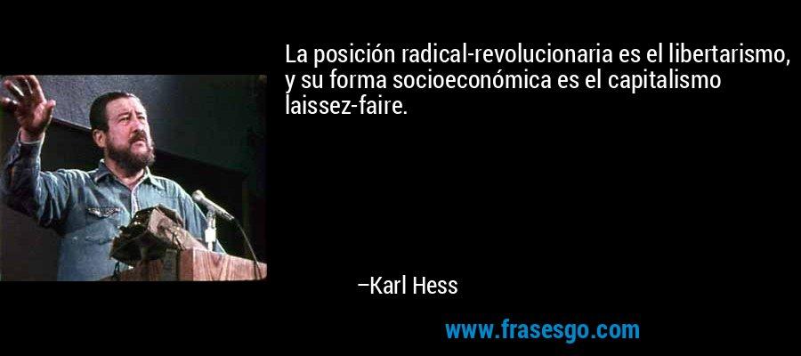 La posición radical-revolucionaria es el libertarismo, y su forma socioeconómica es el capitalismo laissez-faire. – Karl Hess
