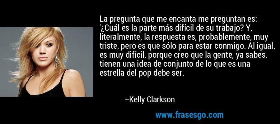La pregunta que me encanta me preguntan es: '¿Cuál es la parte más difícil de su trabajo? Y, literalmente, la respuesta es, probablemente, muy triste, pero es que sólo para estar conmigo. Al igual, es muy difícil, porque creo que la gente, ya sabes, tienen una idea de conjunto de lo que es una estrella del pop debe ser. – Kelly Clarkson