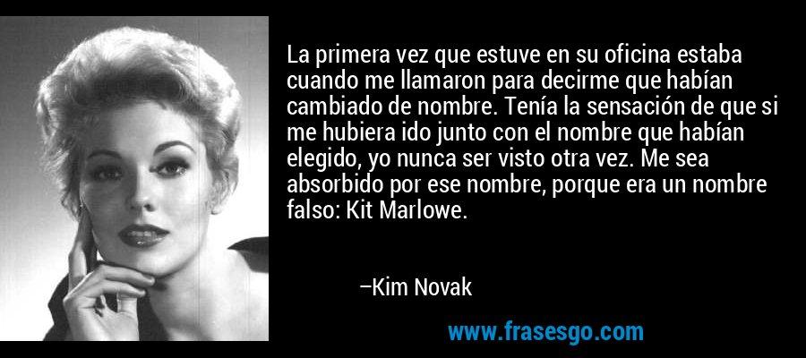 La primera vez que estuve en su oficina estaba cuando me llamaron para decirme que habían cambiado de nombre. Tenía la sensación de que si me hubiera ido junto con el nombre que habían elegido, yo nunca ser visto otra vez. Me sea absorbido por ese nombre, porque era un nombre falso: Kit Marlowe. – Kim Novak