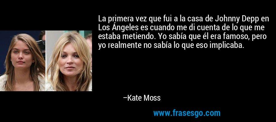 La primera vez que fui a la casa de Johnny Depp en Los Ángeles es cuando me di cuenta de lo que me estaba metiendo. Yo sabía que él era famoso, pero yo realmente no sabía lo que eso implicaba. – Kate Moss