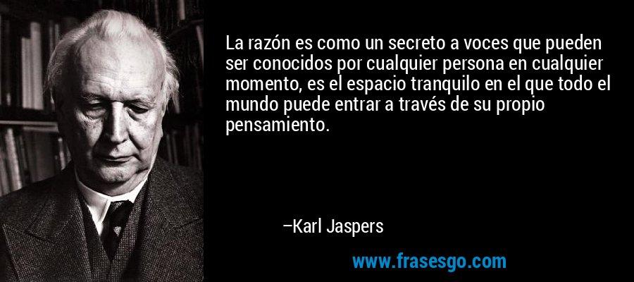 La razón es como un secreto a voces que pueden ser conocidos por cualquier persona en cualquier momento, es el espacio tranquilo en el que todo el mundo puede entrar a través de su propio pensamiento. – Karl Jaspers