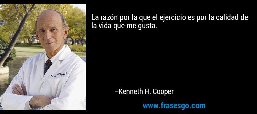 La razón por la que el ejercicio es por la calidad de la vida que me gusta. – Kenneth H. Cooper