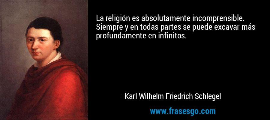 La religión es absolutamente incomprensible. Siempre y en todas partes se puede excavar más profundamente en infinitos. – Karl Wilhelm Friedrich Schlegel