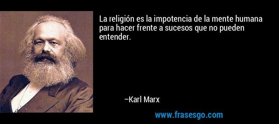 La religión es la impotencia de la mente humana para hacer frente a sucesos que no pueden entender. – Karl Marx
