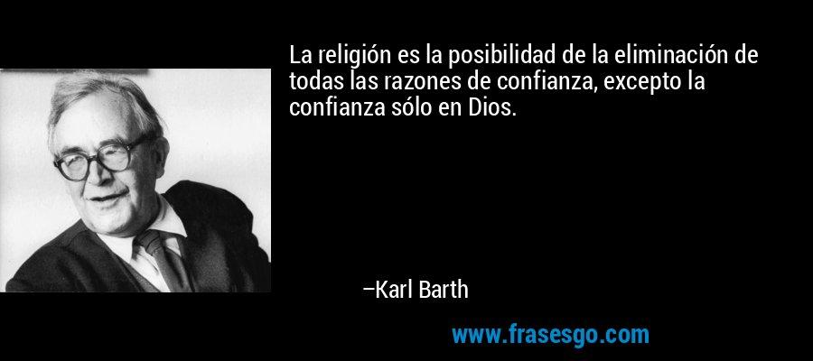 La religión es la posibilidad de la eliminación de todas las razones de confianza, excepto la confianza sólo en Dios. – Karl Barth