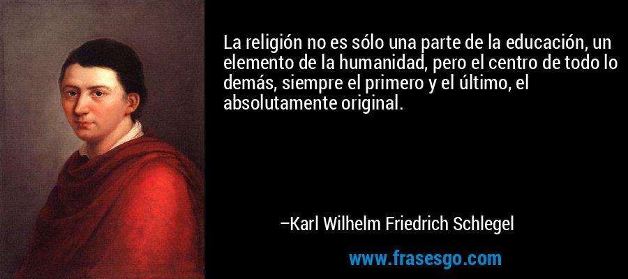 La religión no es sólo una parte de la educación, un elemento de la humanidad, pero el centro de todo lo demás, siempre el primero y el último, el absolutamente original. – Karl Wilhelm Friedrich Schlegel