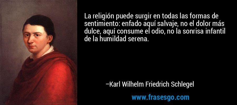 La religión puede surgir en todas las formas de sentimiento: enfado aquí salvaje, no el dolor más dulce, aquí consume el odio, no la sonrisa infantil de la humildad serena. – Karl Wilhelm Friedrich Schlegel