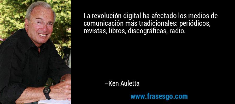 La revolución digital ha afectado los medios de comunicación más tradicionales: periódicos, revistas, libros, discográficas, radio. – Ken Auletta