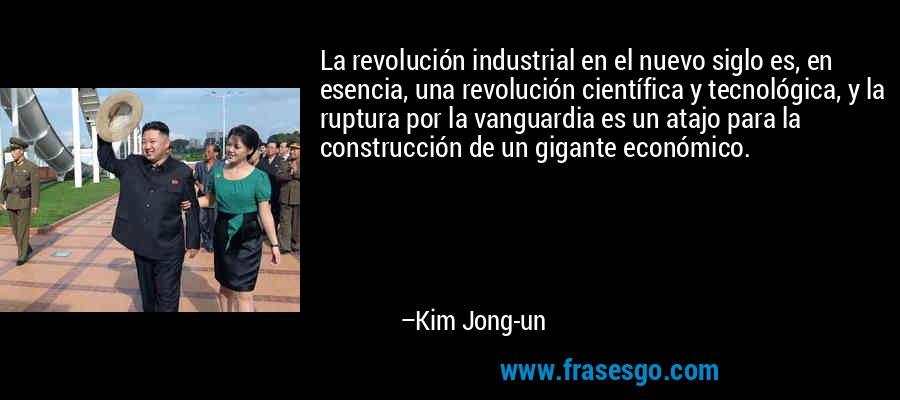 La revolución industrial en el nuevo siglo es, en esencia, una revolución científica y tecnológica, y la ruptura por la vanguardia es un atajo para la construcción de un gigante económico. – Kim Jong-un