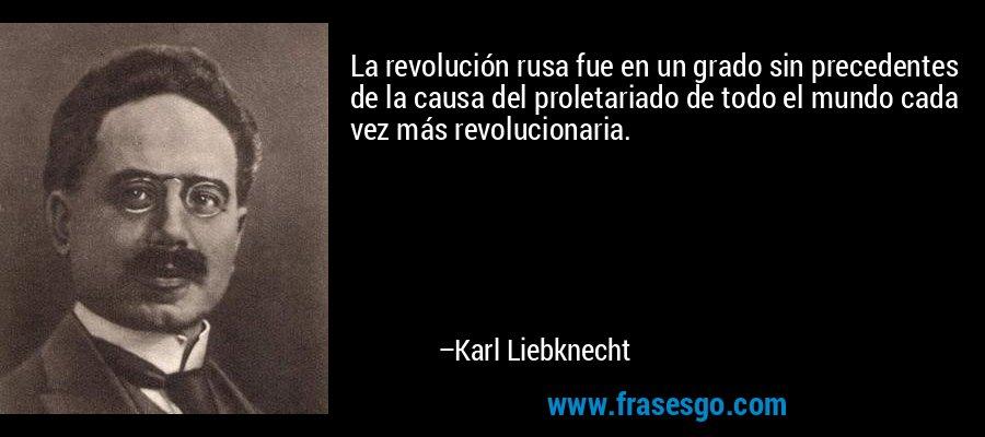 La revolución rusa fue en un grado sin precedentes de la causa del proletariado de todo el mundo cada vez más revolucionaria. – Karl Liebknecht
