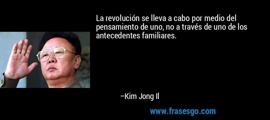 La revolución se lleva a cabo por medio del pensamiento de uno, no a través de uno de los antecedentes familiares. – Kim Jong Il