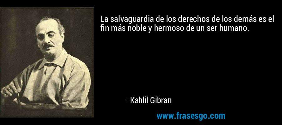 La salvaguardia de los derechos de los demás es el fin más noble y hermoso de un ser humano. – Kahlil Gibran
