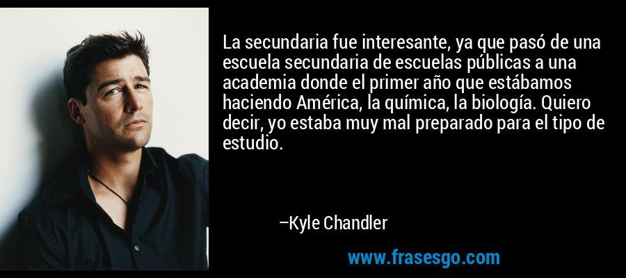 La secundaria fue interesante, ya que pasó de una escuela secundaria de escuelas públicas a una academia donde el primer año que estábamos haciendo América, la química, la biología. Quiero decir, yo estaba muy mal preparado para el tipo de estudio. – Kyle Chandler