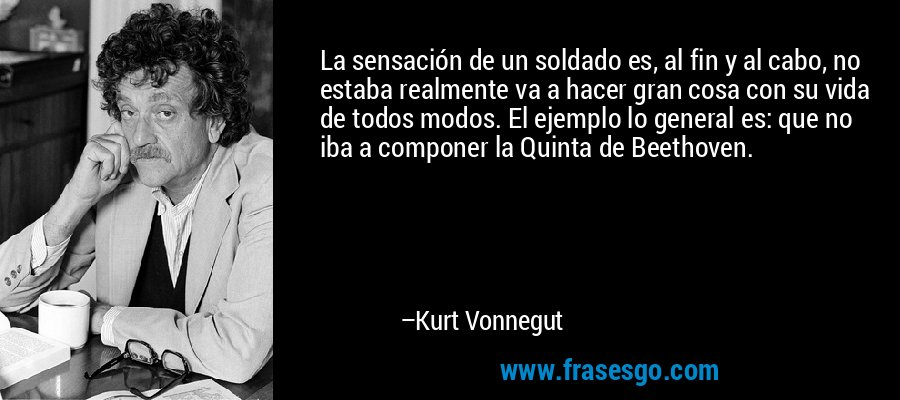 La sensación de un soldado es, al fin y al cabo, no estaba realmente va a hacer gran cosa con su vida de todos modos. El ejemplo lo general es: que no iba a componer la Quinta de Beethoven. – Kurt Vonnegut