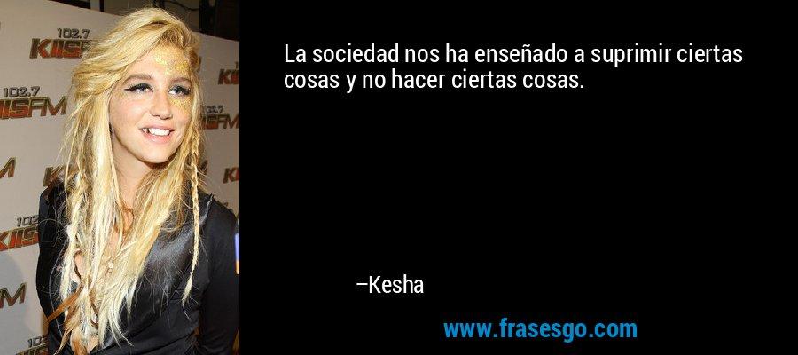 La sociedad nos ha enseñado a suprimir ciertas cosas y no hacer ciertas cosas. – Kesha