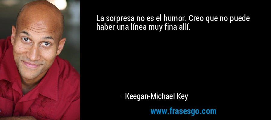 La sorpresa no es el humor. Creo que no puede haber una línea muy fina allí. – Keegan-Michael Key