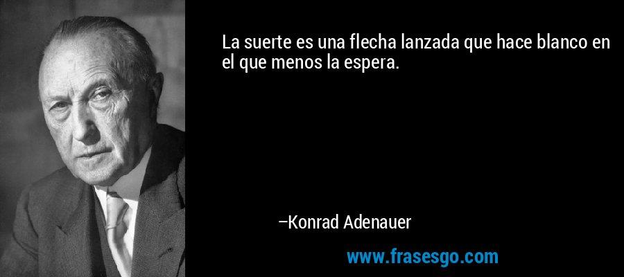 La suerte es una flecha lanzada que hace blanco en el que menos la espera. – Konrad Adenauer