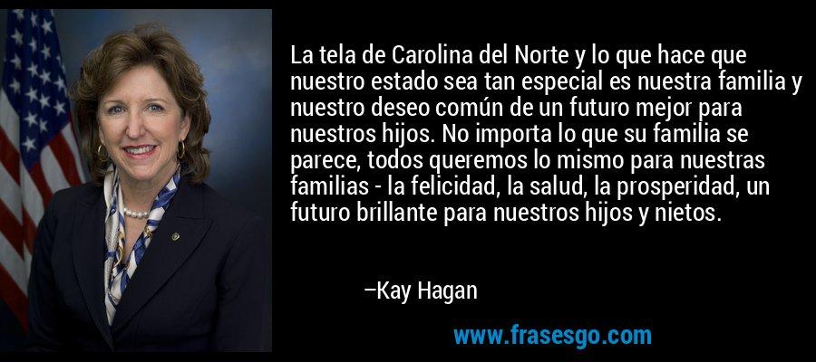 La tela de Carolina del Norte y lo que hace que nuestro estado sea tan especial es nuestra familia y nuestro deseo común de un futuro mejor para nuestros hijos. No importa lo que su familia se parece, todos queremos lo mismo para nuestras familias - la felicidad, la salud, la prosperidad, un futuro brillante para nuestros hijos y nietos. – Kay Hagan