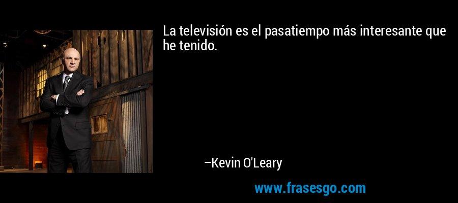 La televisión es el pasatiempo más interesante que he tenido. – Kevin O'Leary