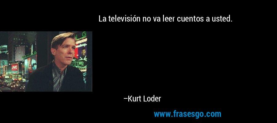 La televisión no va leer cuentos a usted. – Kurt Loder