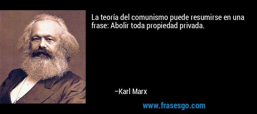 La teoría del comunismo puede resumirse en una frase: Abolir toda propiedad privada. – Karl Marx