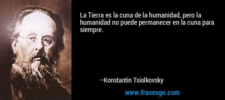 La Tierra es la cuna de la humanidad, pero la humanidad no puede permanecer en la cuna para siempre. – Konstantin Tsiolkovsky