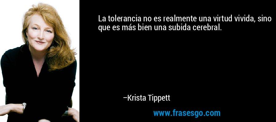 La tolerancia no es realmente una virtud vivida, sino que es más bien una subida cerebral. – Krista Tippett
