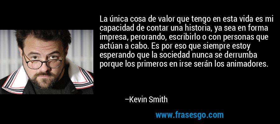 La única cosa de valor que tengo en esta vida es mi capacidad de contar una historia, ya sea en forma impresa, perorando, escribirlo o con personas que actúan a cabo. Es por eso que siempre estoy esperando que la sociedad nunca se derrumba porque los primeros en irse serán los animadores. – Kevin Smith
