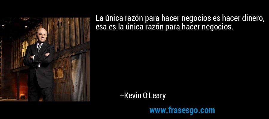 La única razón para hacer negocios es hacer dinero, esa es la única razón para hacer negocios. – Kevin O'Leary