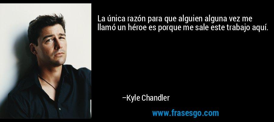 La única razón para que alguien alguna vez me llamó un héroe es porque me sale este trabajo aquí. – Kyle Chandler