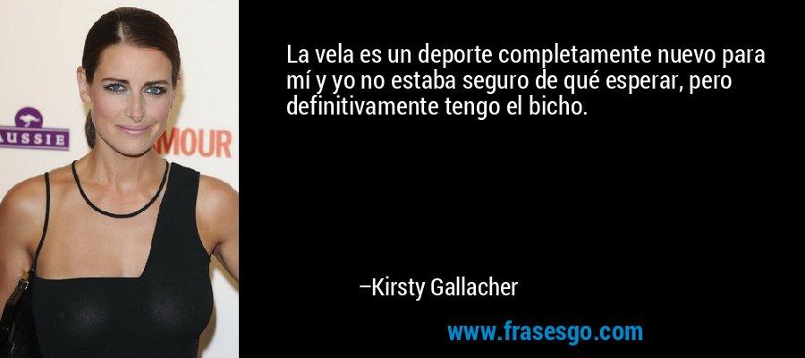 La vela es un deporte completamente nuevo para mí y yo no estaba seguro de qué esperar, pero definitivamente tengo el bicho. – Kirsty Gallacher