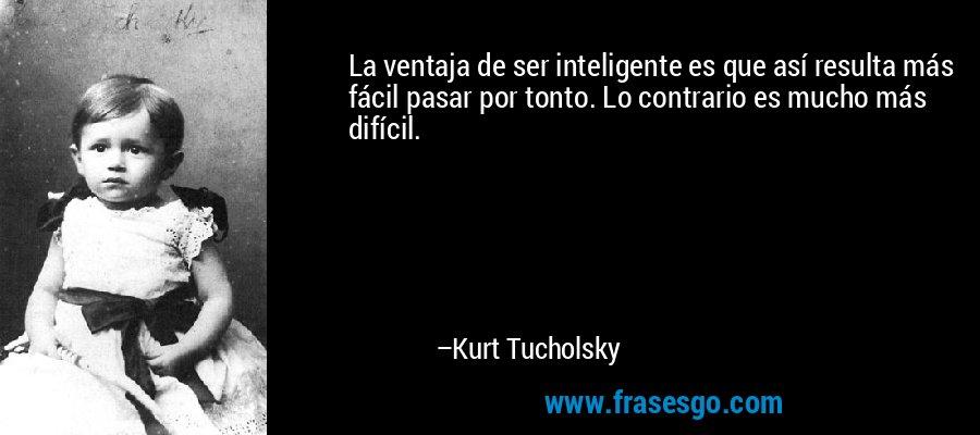 La ventaja de ser inteligente es que así resulta más fácil pasar por tonto. Lo contrario es mucho más difícil. – Kurt Tucholsky