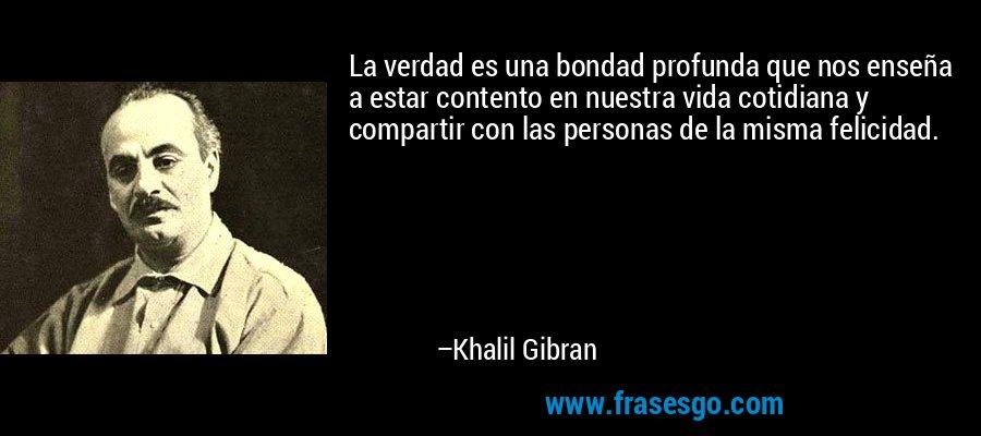 La verdad es una bondad profunda que nos enseña a estar contento en nuestra vida cotidiana y compartir con las personas de la misma felicidad. – Khalil Gibran