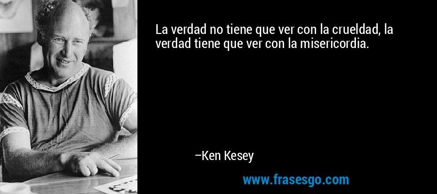 La verdad no tiene que ver con la crueldad, la verdad tiene que ver con la misericordia. – Ken Kesey